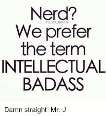 Mr Badass Meme - nerd we prefer the term intellectual badass damn straight mr j