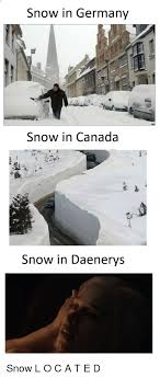 Canada Snow Meme - snow in germany snow in canada snow in daenerys game of thrones