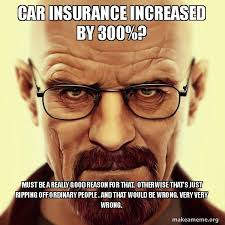 Insurance Meme - car insurance increased by 300 must be a really good reason for