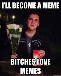 Bitches Love Meme - i ll become a meme bitches love memes friendzone john quickmeme