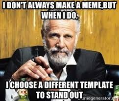 The Most Interesting Man Meme - i don t always make a meme but when i do i choose a different