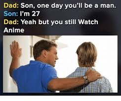 Be A Man Meme - dad son one day you ll be a man son i m 27 dad yeah but you still