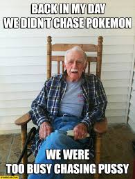 Back In My Day Meme - back in my day we didn t chase pokemon we were too busy chasing
