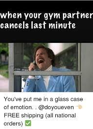 Glass Case Of Emotion Meme - when your gym partner cancels last minute you ve put me in a glass