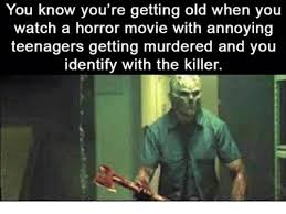 You Re Getting Old Meme - you know you re getting old when you watch a horror movie with