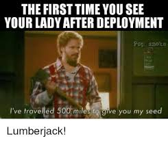 Lumberjack Meme - the first timeyousee your lady after deployment pop smoke m18 i ve