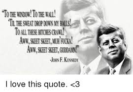 To The Window To The Wall Meme - to the window to the wall wn my balls john f kennedy i love this
