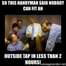 Handyman Meme - so this handyman said nobody can fit an outside tap in less than 2