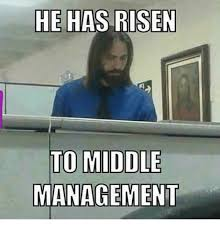 He Is Risen Meme - he has risen to middle management meme on me me