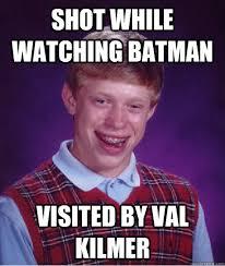 Val Kilmer Batman Meme - shot while watching batman visited by val kilmer bad luck brian