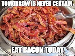 Bacon Meme Generator - eat bacon like there is no tomorrow imgflip