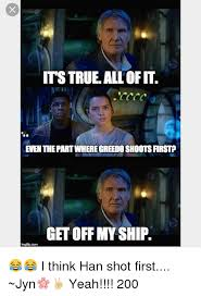 Han Shot First Meme - its true all ofit even the partwhere greedoshootsfirstp get off my