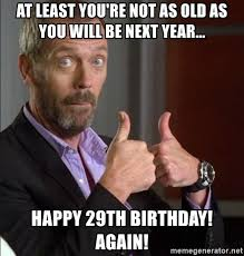 29th Birthday Meme - at least you re not as old as you will be next year happy 29th