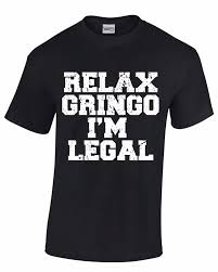Relax Gringo Im Legal Funny Immigration  Mens TShirt Cool