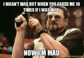 Im Mad At You Meme - i wasn t mad but when you asked me 10 times if i was mad now i m mad
