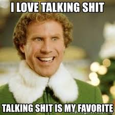 Shit Talking Memes - i love talking shit talking shit is my favorite buddy the elf