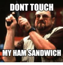 Ham Meme - dont touch my ham sandwich ham meme on me me