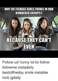 Funny Teenage Memes - why do teenage girls travel in odd numbered groups because they can