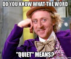 You Know What To Do Meme - do you know what the word quiet means willy wonka sarcasm