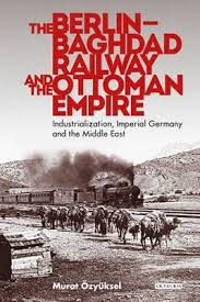 Ottoman Germany The Berlin Baghdad Railway And The Ottoman Empire