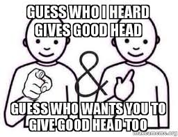 Good Head Meme - guess who i heard gives good head guess who wants you to give good