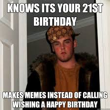 Happy 21 Birthday Meme - knows its your 21st birthday makes memes instead of calling
