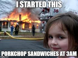 Pork Chop Sandwiches Meme - disaster girl meme imgflip