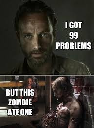 99 Problems Meme - 46 things you ll only find funny if you watch the walking dead