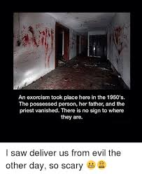 Exorcism Meme - an exorcism took place here in the 1950 s the possessed person her