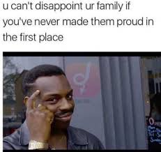 Disappoint Meme - you can t disappoint your family if you ve never made them proud the
