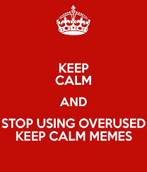 Stay Calm Meme - keep calm and stop using overused keep calm memes poster purrrston