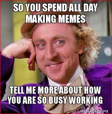 Making Memes - so you spend all day making memes tell me more about how you are so