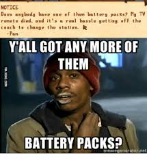 Battery Meme - notice does anybody have one of them battery packs my tv remote died
