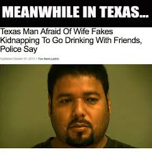 Meanwhile In Texas Meme - meanwhile in texas texas man afraid of wife fakes kidnapping to go