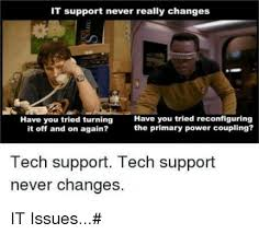 Tech Support Memes - it support never really changes have you tried turning it off and on