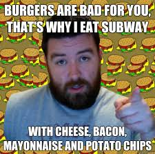 Subway Meme - burgers are bad for you that s why i eat subway with cheese bacon