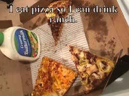 Pizza Meme - i eat pizza so i can drink ranch meme meme rewards