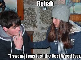Rehab Meme - meme creator i swear it was just the best weed ever rehab
