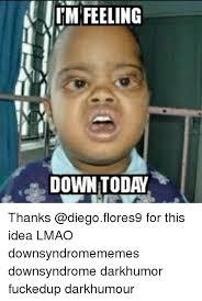 Feeling Down Meme - feeling down today thanks for this idea lmao downsyndromememes