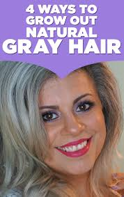 how to bring out gray in hair here are 4 ways to grow out natural gray hair if you re thinking