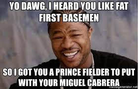Prince Fielder Memes - yo dawg i heard you like fat first basemen so i got you a prince