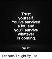 Trust Memes - trust yourself you ve survived a lot and you ll survive whatever