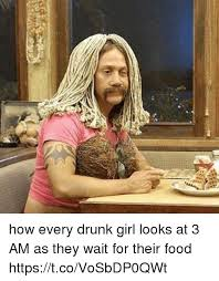 Funny Drunk Girl Memes - how every drunk girl looks at 3 am as they wait for their food