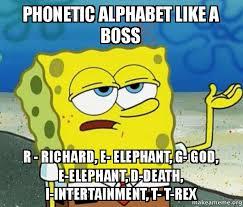 Alphabet Meme - phonetic alphabet like a boss r richard e elephant g god e