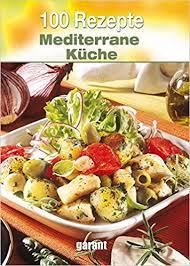 mediterrane küche rezepte 100 rezepte mediterrane küche 9783735910233 books
