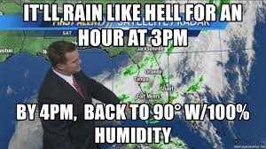 Florida Rain Meme - it ll rain like hell for an hour at 3pm by 4pm back to 90 w 100