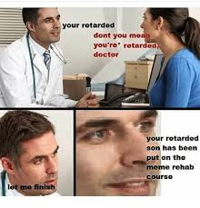 Youre Retarded Meme - let me finish your retarded dont you mean you re retarded doctor
