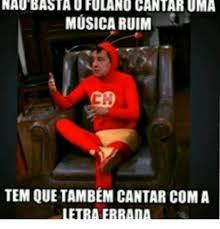 Memes Musica - naubastau fulano cantaruma musica ruim tem que tambem cantar coma