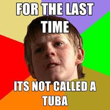 Tuba Memes - for the last time its not called a tuba create meme
