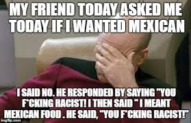 Racist Mexican Memes - my friend today asked me today if i wanted mexican i said no he
